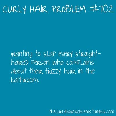 Story of my LIFE. My sister always complains that her hair is super curly and hard to take care of. It's slightly wavy. And thin. And pretty. And it STAYS straight after she straightens it. Silly Kayley.