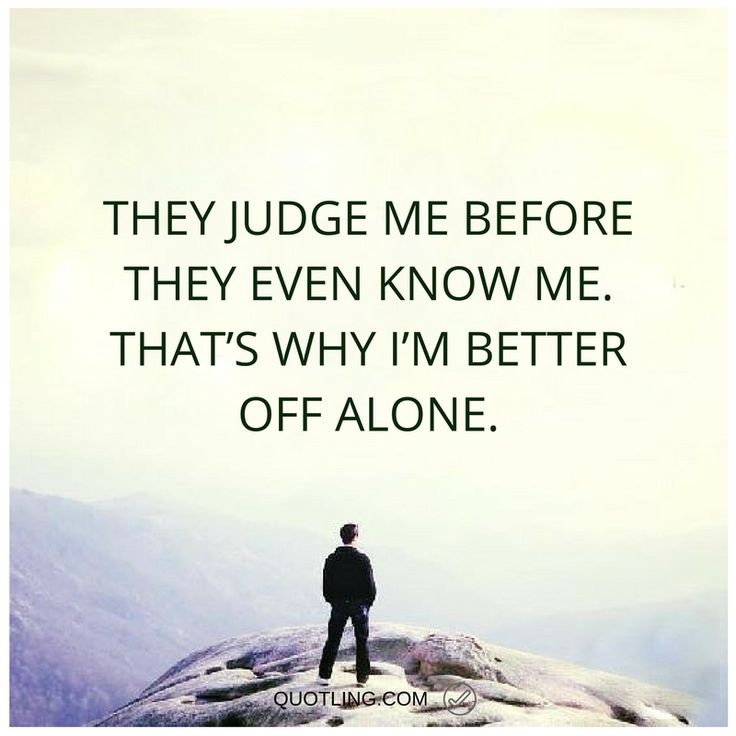Alone Quotes They Judge Me Before They Even Know Me. Thatu0027s Why Iu0027m