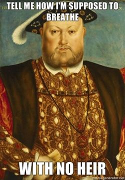 Tell me how I'm supposed to breathe with no heir - funny Henry VIII. Actually he did have a daughter and an eventual son.
