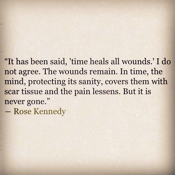 Rose Kennedy--truth. The pain is never, ever gone.