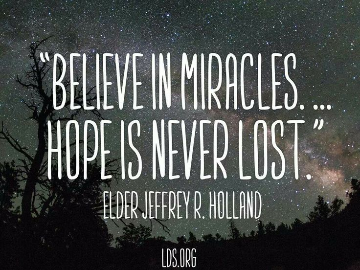 """Jeffrey R. Holland quote- """"Believe in miracles... hope is never lost."""" (faith, hope, miracles, believe, truth)"""