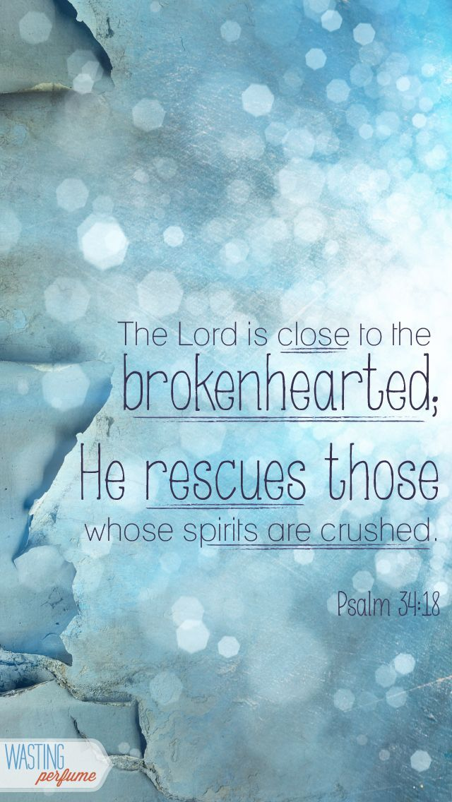 Psalm 34:18 ~ The Lord is close to the brokenhearted; He rescues those whose spirits are crushed.