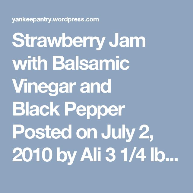 Strawberry Jam with Balsamic Vinegar and BlackPepper Posted on July 2, 2010 by Ali 3 1/4 lbs. cleaned hulled strawberries 4 1/2 c sugar 1 T lemon juice 1/4 c balsamic vinegar 1 t freshly ground black pepper, coarsely ground pectin of choice Makes about 8 half-pint jars Crush berries with potato masher. Cook with sugar to rolling boil, add pectin as directed. Stir in balsamic vinegar and black pepper. Jar and seal 10 minutes in a boiling water bath. Enjoy! Advertisements