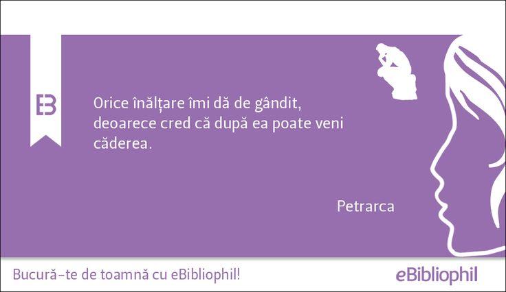 """""""Orice înălţare îmi dă de gândit, deoarece cred că după ea poate veni căderea."""" Petrarca"""