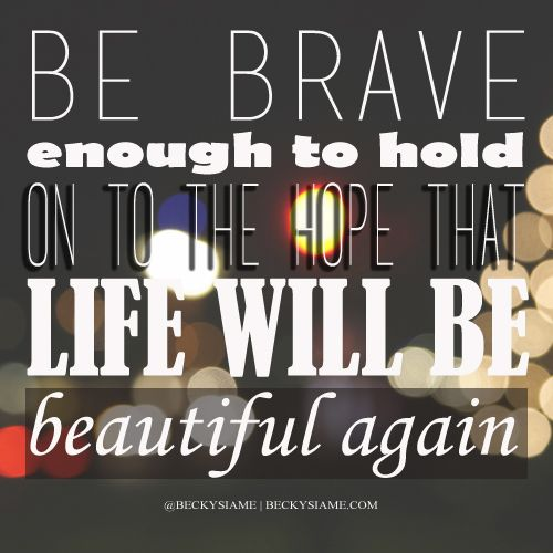 BECKYSIAME.COM | Be brave enough to hold on to the hope that life will be beautiful again.