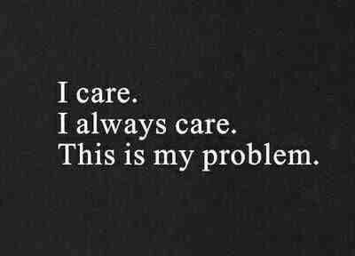 I care. I always care. This is my problem. The problem is I care way too much.