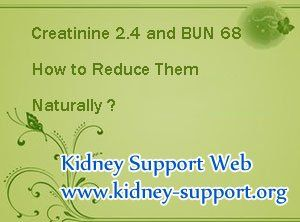 My creatinine level is 2.4 and BUN is 68 how to reduce them naturally ? High creatinine and BUN levels are the common symptoms of kidney disease, the ways to lower them are concerned with many people, in the following i will share you some relevant informations, hoping it can help you.