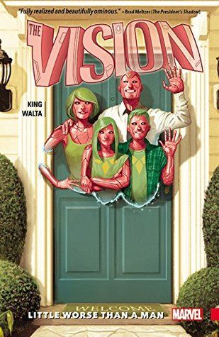 """""""The Vision, Vol 1: Little Worse Than A Man"""", by Tom King,  Gabriel Hernandez Walta,Jordie Bellaire & Clayton Cowles - Behold the Visions! They're the family next door, and they have the power to kill us all. What could possibly go wrong? Artificial hearts will be broken, bodies will not stay buried, the truth will not remain hidden, and the Vision will never be the same."""