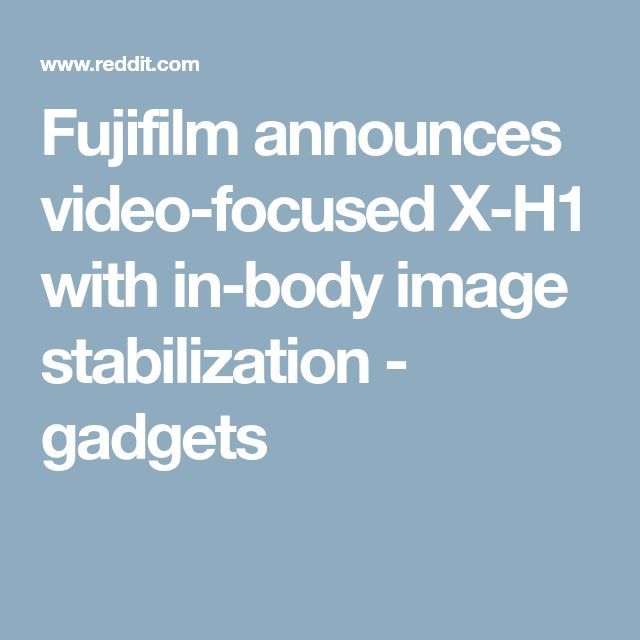 Fujifilm announces video-focused X-H1 with in-body image stabilization - gadgets