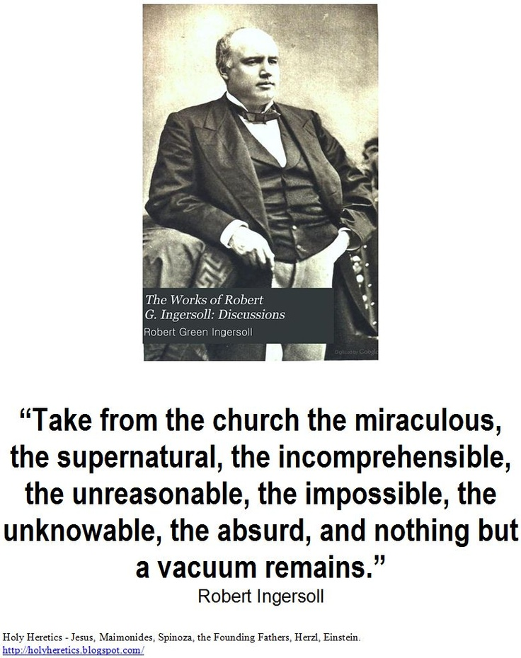 Take from the church the miraculous, the supernatural, the incomprehensible, the unreasonable, the impossible, the unknowable, the absurd, and nothing but a vacuum remains.   > > >  Click image!