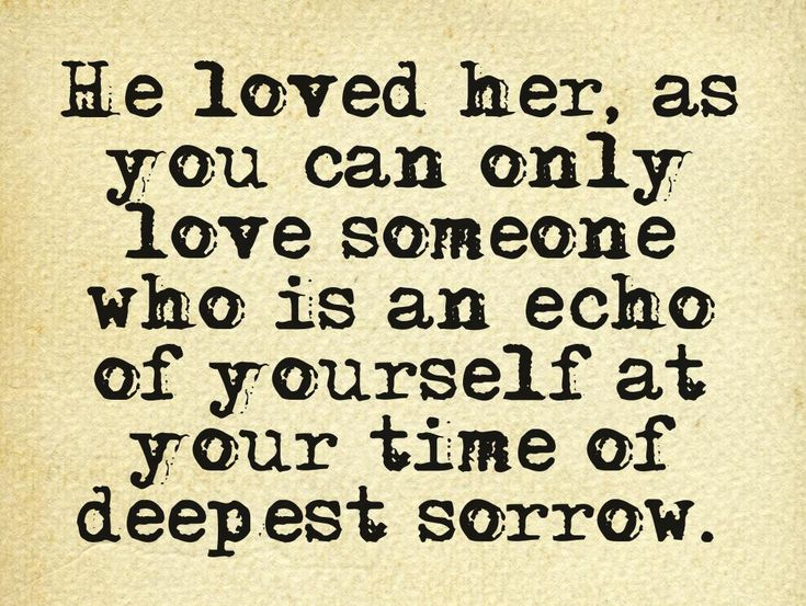 Andrew Wiggin, Speaker for the Dead - He loved her, as you can only love someone who is an echo of yourself at your time of deepest sorrow.