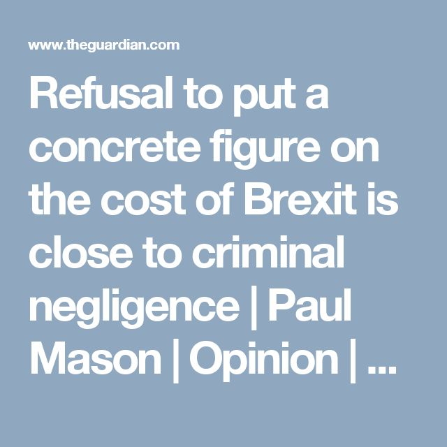Refusal to put a concrete figure on the cost of Brexit is close to criminal negligence   Paul Mason   Opinion   The Guardian