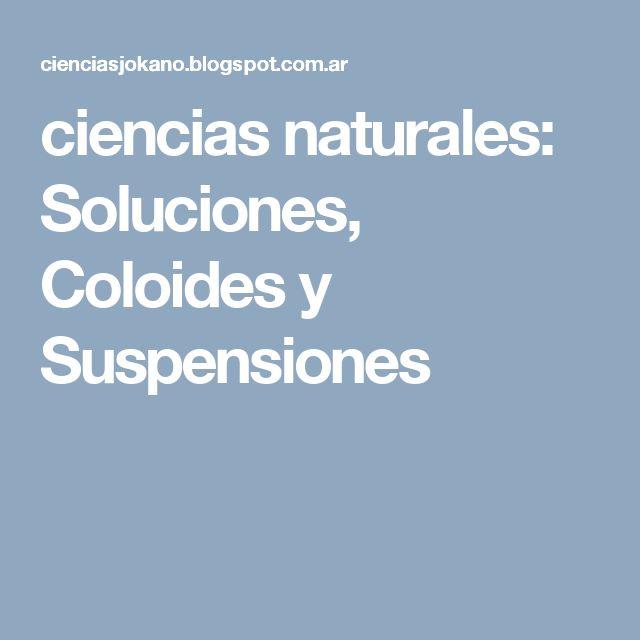 ciencias naturales: Soluciones, Coloides y Suspensiones