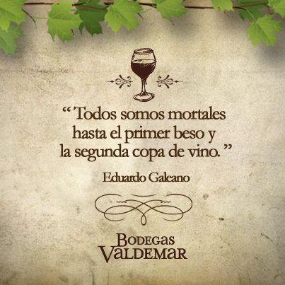 Todos somos mortales hasta el primer beso y la segunda copa de vino. Eduardo Galeano