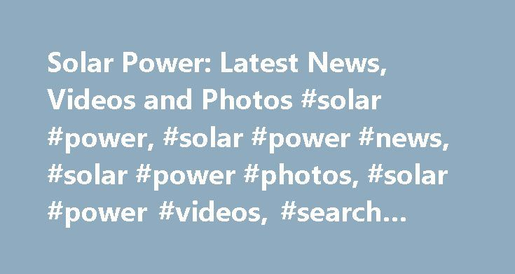 Solar Power: Latest News, Videos and Photos #solar #power, #solar #power #news, #solar #power #photos, #solar #power #videos, #search #solar #power http://san-jose.remmont.com/solar-power-latest-news-videos-and-photos-solar-power-solar-power-news-solar-power-photos-solar-power-videos-search-solar-power/  # Mumbai Port Trust plans solar unit, save on power costs The city will start saving about 2 MW conventional coal power and nearly 3 MLD drinking water within next two years. Thanks to…