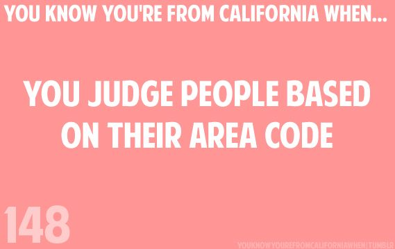 LoL! This is SO true! And this is also how we'd tell each other where we're from. In Utah, you ask people where they're from and they say a specific town/city. In California, we'd say our area code.