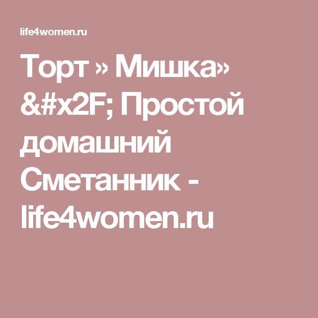 Торт » Мишка» / Простой домашний Сметанник - life4women.ru