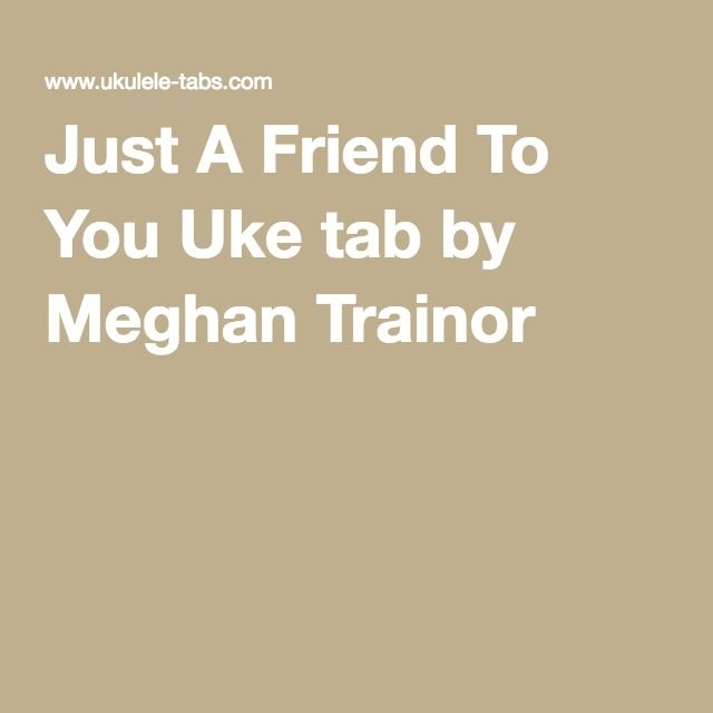 Just A Friend To You Uke tab by Meghan Trainor