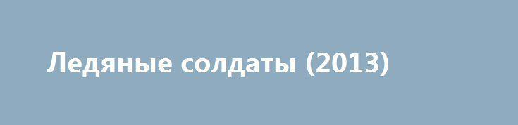 Ледяные солдаты (2013) https://hdfilms.online/17449-ledyanye-soldaty-2013.html