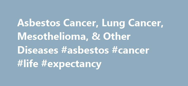 Asbestos Cancer, Lung Cancer, Mesothelioma, & Other Diseases #asbestos #cancer #life #expectancy http://nashville.nef2.com/asbestos-cancer-lung-cancer-mesothelioma-other-diseases-asbestos-cancer-life-expectancy/  Asbestos-Related Cancers and Diseases In addition to mesothelioma, asbestos is linked to more than a dozen different types of cancers. respiratory diseases and illnesses. They can range from benign to life threatening and must be treated with caution. In some cases, the sicknesses…