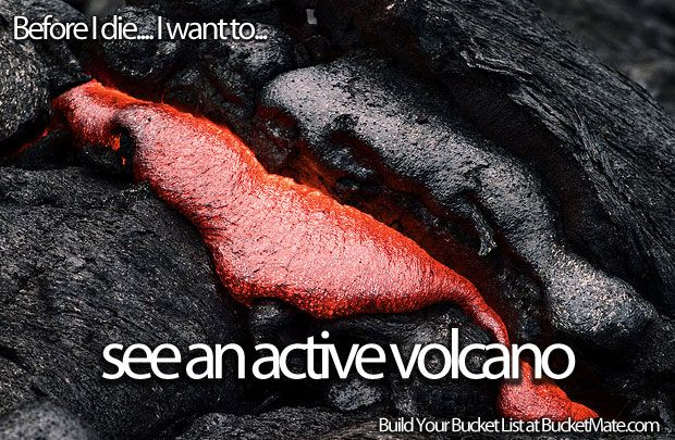 Before I die, I want to...See an Active Volcano. Follow my bucket list and create your own @ BucketMate.com