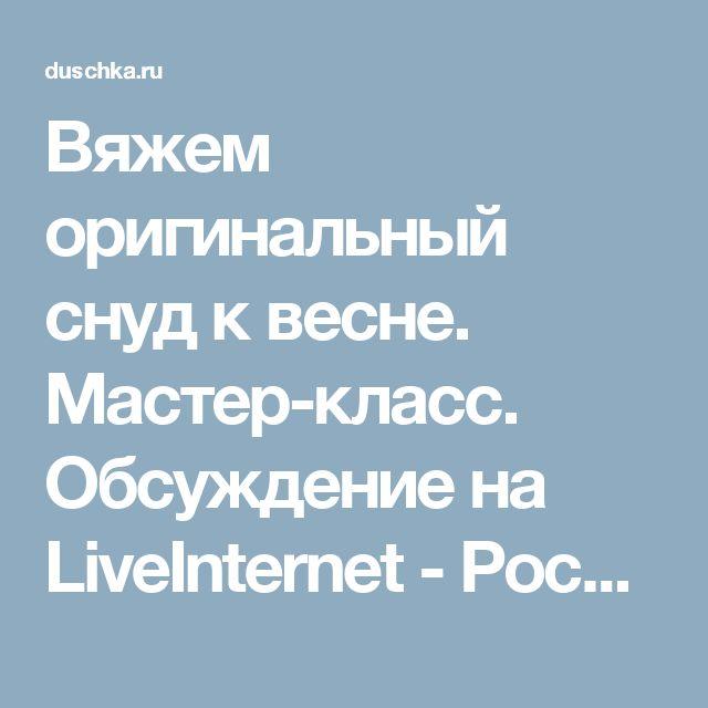 Вяжем оригинальный снуд к весне. Мастер-класс. Обсуждение на LiveInternet - Российский Сервис Онлайн-Дневников