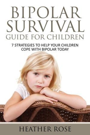 Bipolar Child: Bipolar Survival Guide for Children: 7 Strategies to Help Your Children Cope with Bipolar Today