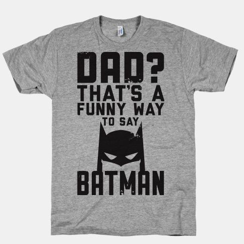 Last time I checked dad was pronounced Batman. For the father who rejects mundane reality and takes his superhero responsibility seriously.   Beautiful Designs on Graphic Tees, Tanks and Long Sleeve Shirts with New Items Every Day. Satisfaction Guaranteed. Easy Returns.