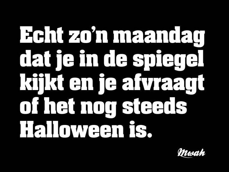 Echt zo'n maandag dat je in de spiegel kijkt en je afvraagt of het nog steeds Halloween is.