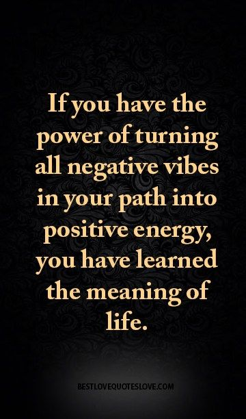 If you have the power of turning all negative vibes in your path into positive energy, you have learned the meaning of life.