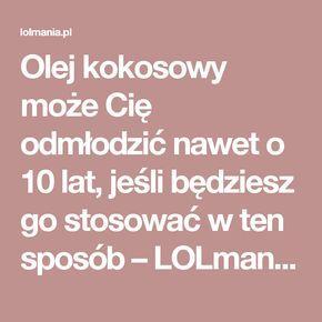 Olej kokosowy może Cię odmłodzić nawet o 10 lat, jeśli będziesz go stosować w ten sposób – LOLmania.pl
