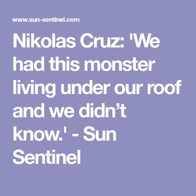 Nikolas Cruz: 'We had this monster living under our roof and we didn't know.' - Sun Sentinel