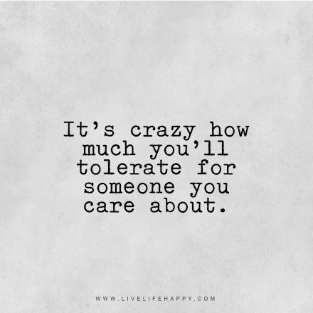 """""""It's crazy how much you'll tolerate for someone you care about."""" - Unknown livelifehappy.com"""