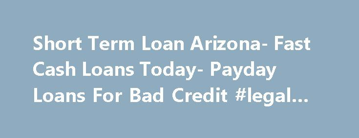 Short Term Loan Arizona- Fast Cash Loans Today- Payday Loans For Bad Credit #legal #loans http://loan-credit.nef2.com/short-term-loan-arizona-fast-cash-loans-today-payday-loans-for-bad-credit-legal-loans/  #short loans # Welcome to Short Term Loan Arizona With life moving so fast, expenses have become highly irregular. You do not have time to adjust your budget and arrange for their payments. If you are facing such a difficult financial situation, then consider applying with us at Short Term…
