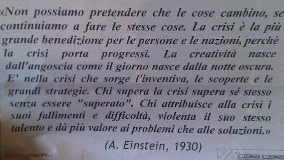 Non possiamo pretendere che le cose cambino, se continuiamo a fare le stesse cose... E' nella crisi che sorge l'inventiva, le scoperte e le grandi strategie.