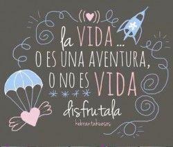Frases de la vida: la vida o es una aventura o no es vida. DISFRUTALA