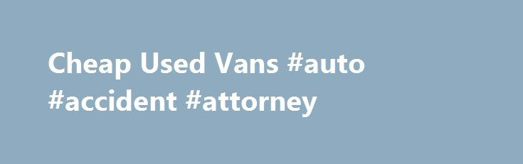 Cheap Used Vans #auto #accident #attorney http://canada.remmont.com/cheap-used-vans-auto-accident-attorney/  #used vans # Other Body Styles Used Vans/Minivans by Make Certified Pre-Owned Vans/Minivans Sales There is an increasing market for used Vans/Minivans that have been put through a certified pre-owned program. These vehicles give the consumer a chance to buy the latest models, often only two or three years old, at big savings compared to a new Van/Minivan. More than a third of all late…