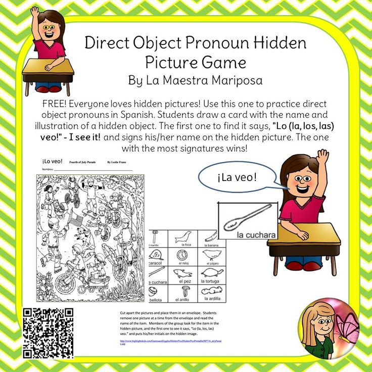 "FREE!   -- Everyone loves hidden pictures! Use this one to practice direct object pronouns in Spanish. Students draw a card with the name and illustration of a hidden object. The first one to find it says, ""Lo (la, los, las) veo!"" - I see it! and signs his/her name on the hidden picture. The one with the most signatures wins!"