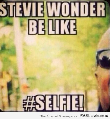Stevie Wonder selfie....we've ALL had those! ;)