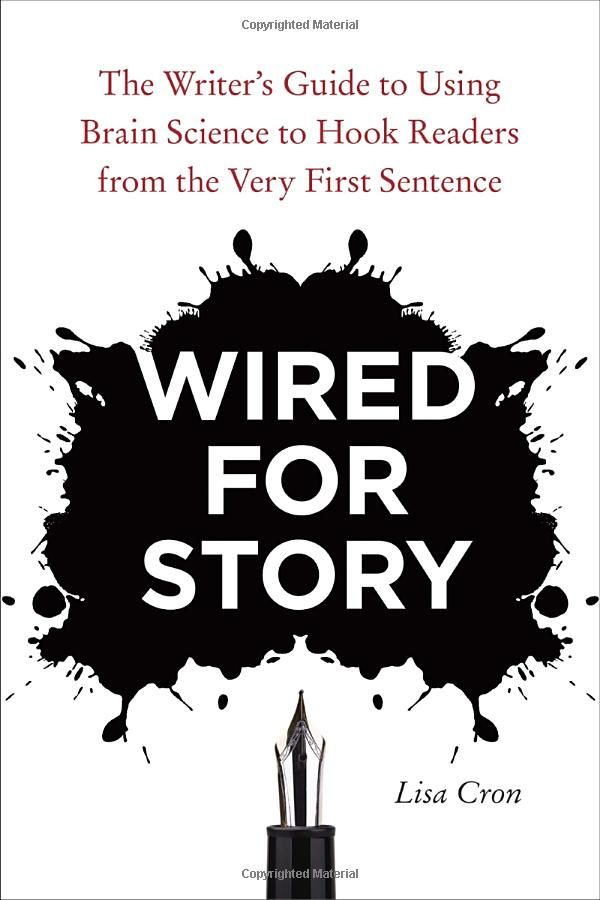 Wired for Story: The Writer's Guide to Using Brain Science to Hook Readers from the Very First Sentence:  Lisa Cron