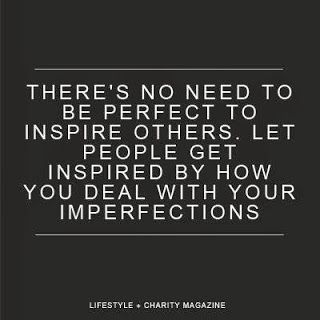 There's no need to be perfect to inspire others. Let people get inspired by how you deal with your imperfections.