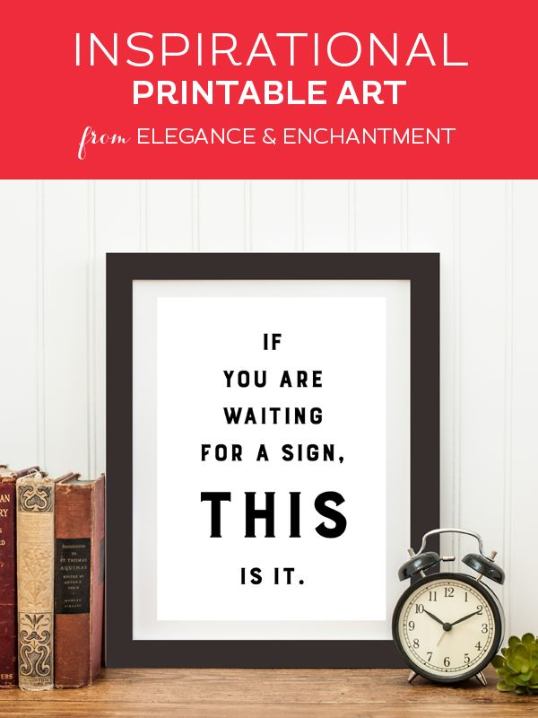 Weekly dose of free printable inspiration from Elegance and Enchantment! // If you are waiting for a sign, this is it. // Simply print, trim and frame this quote for an easy, last minute gift or use it to update the artwork in your home, classroom or office.