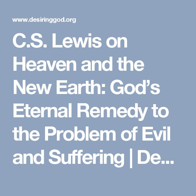 C.S. Lewis on Heaven and the New Earth: God's Eternal Remedy to the Problem of Evil and Suffering | Desiring God