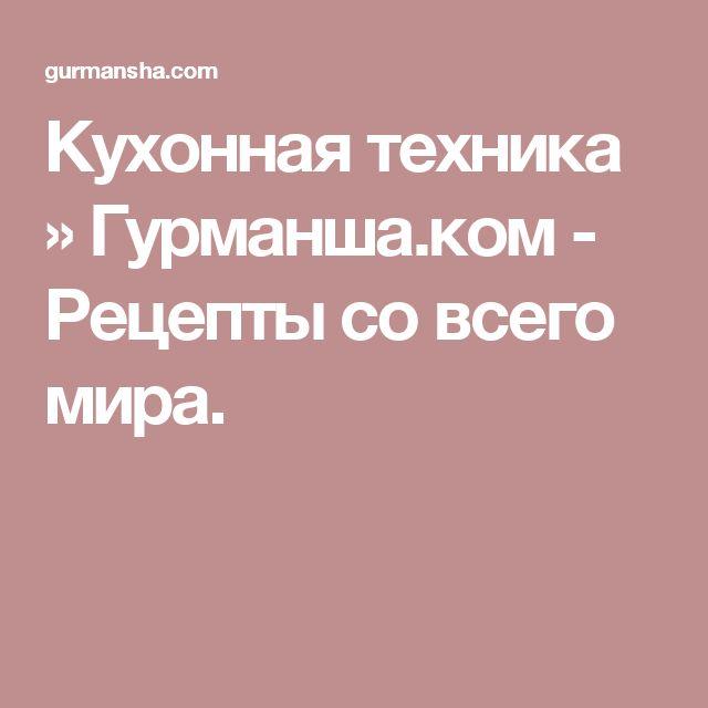 Кухонная техника » Гурманша.ком - Рецепты со всего мира.