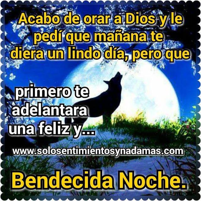 Acabo de orar a Dios y le pedí que mañana te diera un lindo día, pero que primero te adelantara una feliz y bendecida noche.