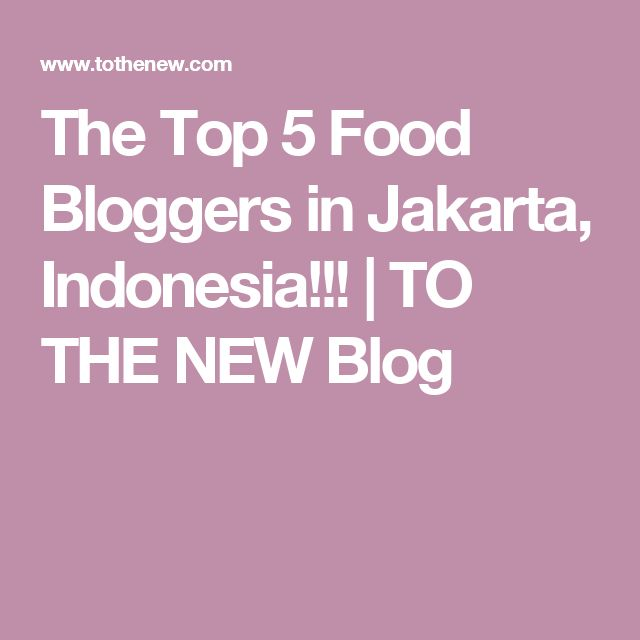 The Top 5 Food Bloggers in Jakarta, Indonesia!!! | TO THE NEW Blog