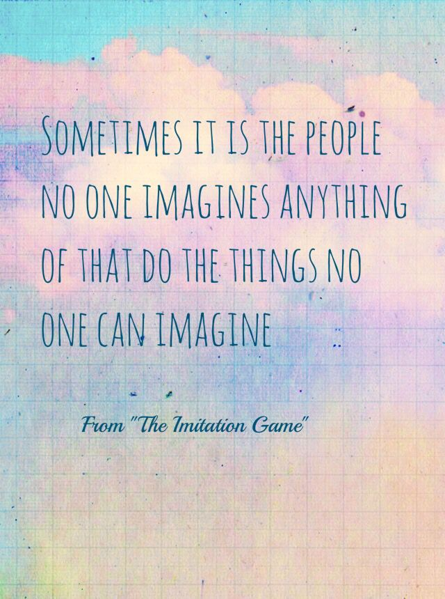Quote from The Imitation Game. A movie about Alan Turing, a genius mathematician who cracked the code of Enigma in WWII.