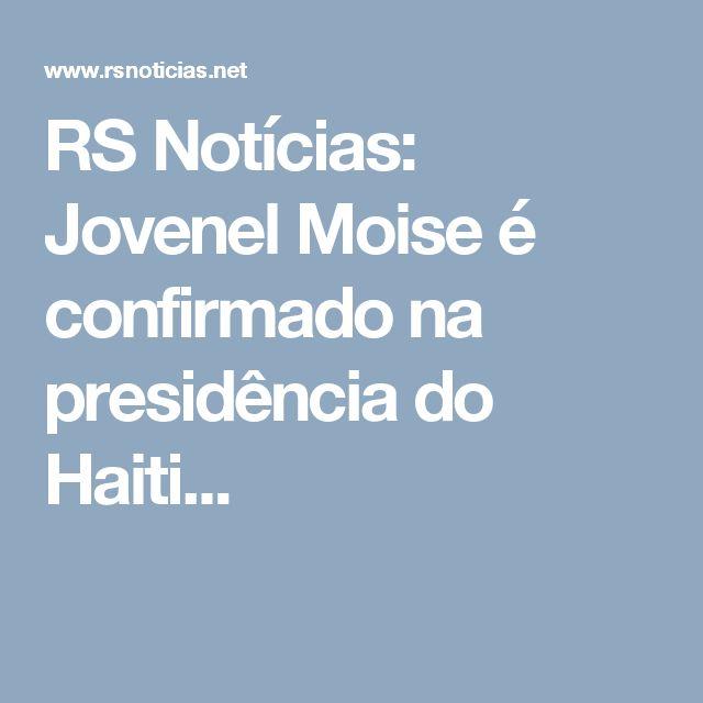 RS Notícias: Jovenel Moise é confirmado na presidência do Haiti...