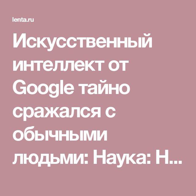 Искусственный интеллект от Google тайно сражался с обычными людьми: Наука: Наука и техника: Lenta.ru