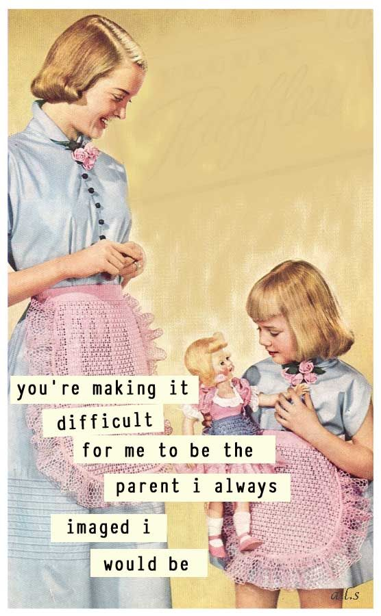 You're making it difficult to the be the parent I always imagined I'd be.